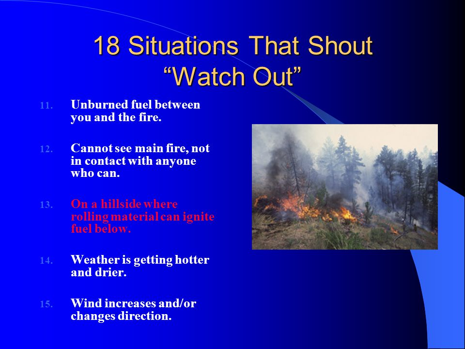 "18 Situations That Shout ""Watch Out"" 11. Unburned fuel between you and the fire. 12. Cannot see main fire, not in contact with anyone who can. 13. On"
