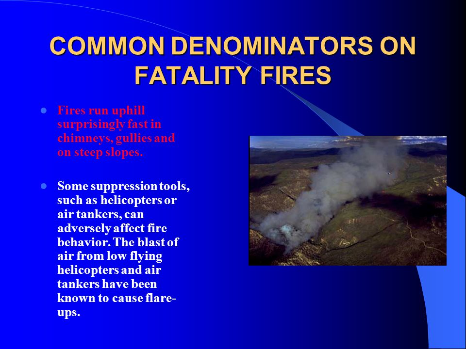 COMMON DENOMINATORS ON FATALITY FIRES Fires run uphill surprisingly fast in chimneys, gullies and on steep slopes. Some suppression tools, such as hel