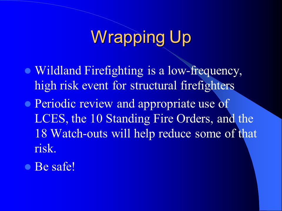 Wrapping Up Wildland Firefighting is a low-frequency, high risk event for structural firefighters Periodic review and appropriate use of LCES, the 10 Standing Fire Orders, and the 18 Watch-outs will help reduce some of that risk.