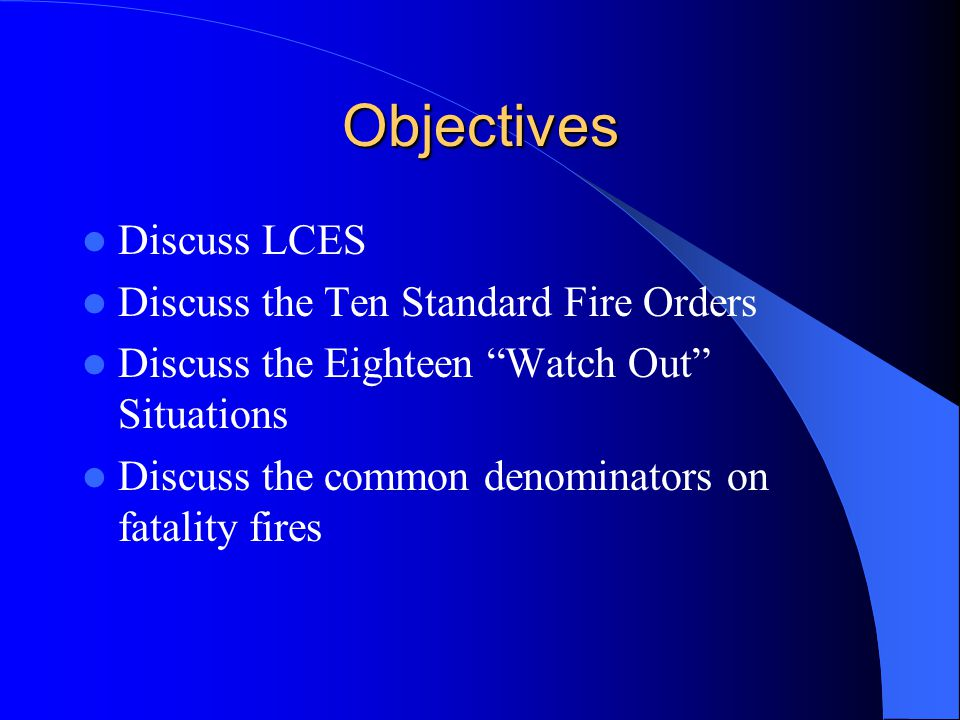 Objectives Discuss LCES Discuss the Ten Standard Fire Orders Discuss the Eighteen Watch Out Situations Discuss the common denominators on fatality fires