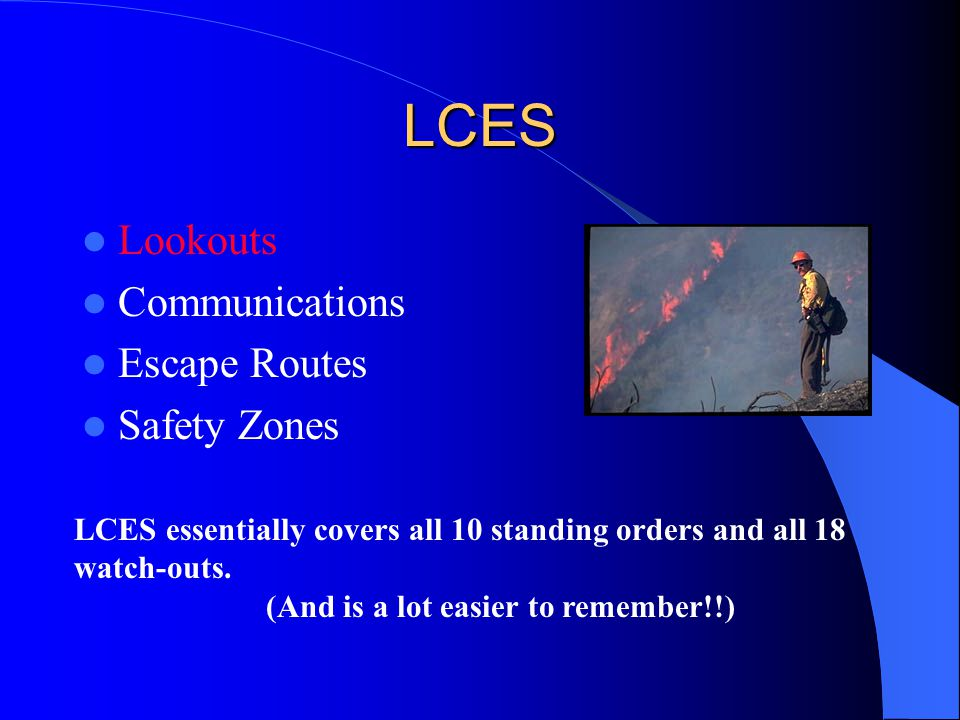 LCES Lookouts Communications Escape Routes Safety Zones LCES essentially covers all 10 standing orders and all 18 watch-outs. (And is a lot easier to