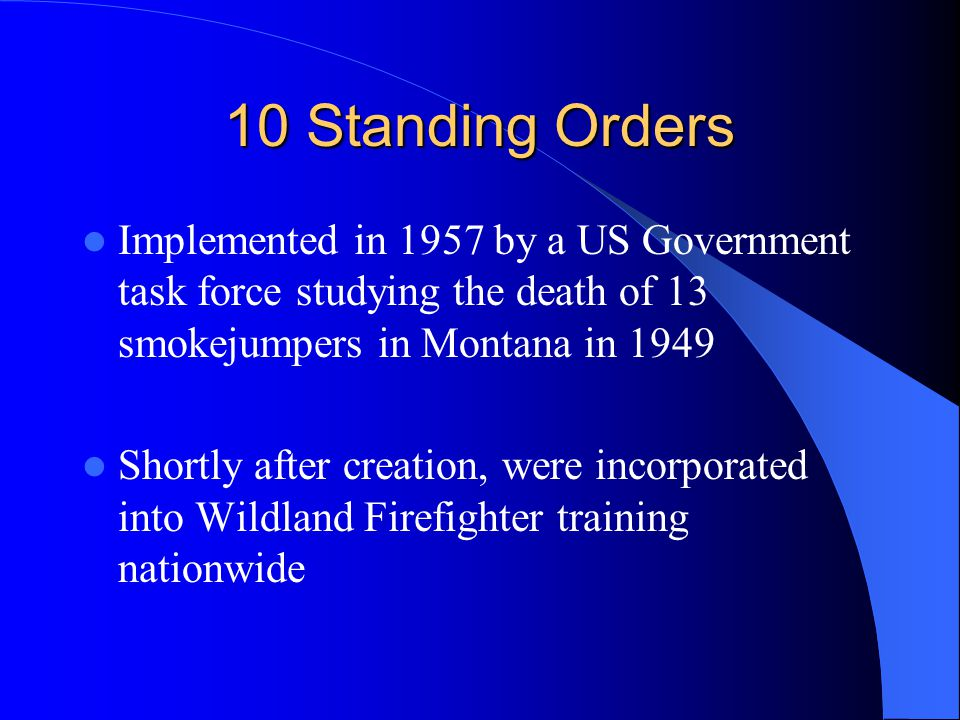 10 Standing Orders Implemented in 1957 by a US Government task force studying the death of 13 smokejumpers in Montana in 1949 Shortly after creation, were incorporated into Wildland Firefighter training nationwide