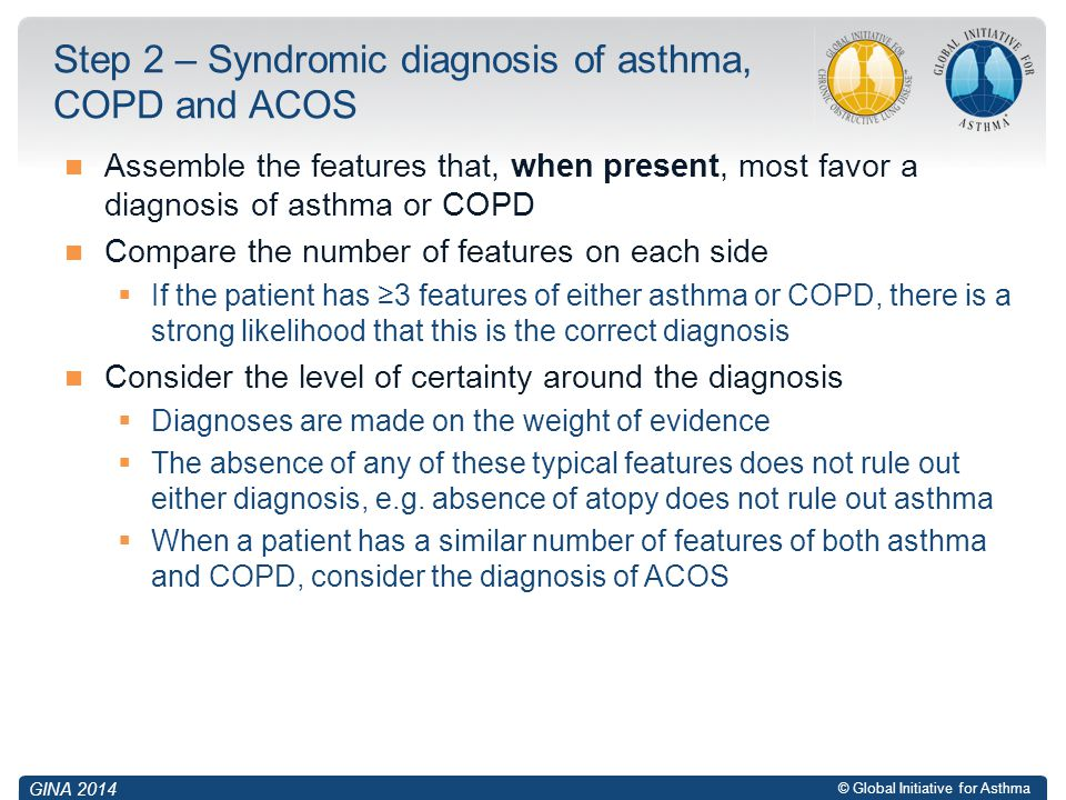 © Global Initiative for Asthma Assemble the features that, when present, most favor a diagnosis of asthma or COPD Compare the number of features on ea