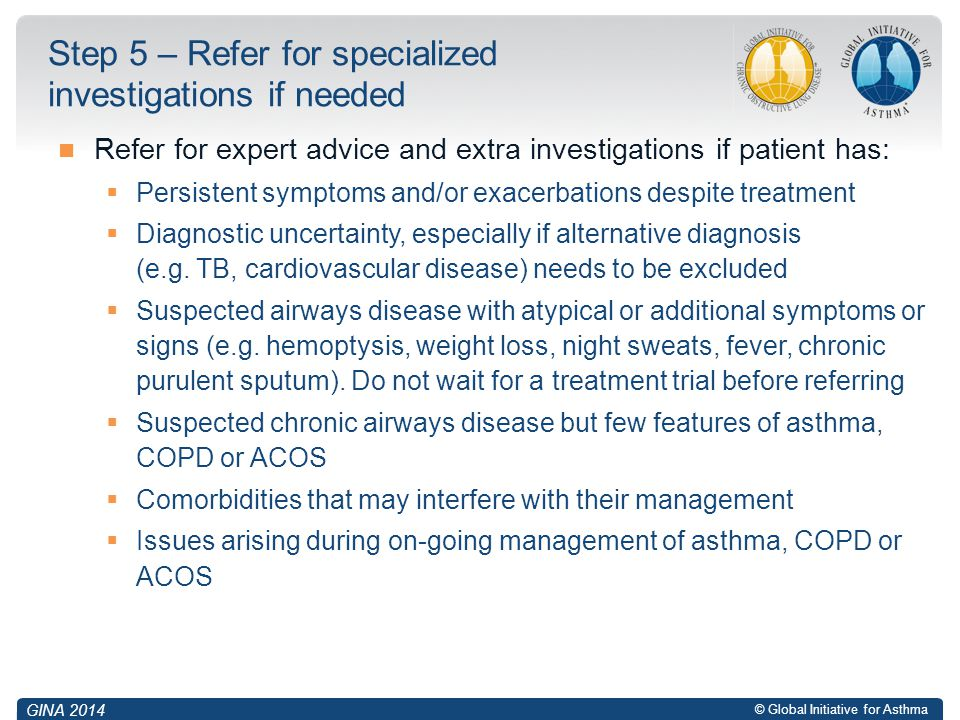 © Global Initiative for Asthma Refer for expert advice and extra investigations if patient has:  Persistent symptoms and/or exacerbations despite tre