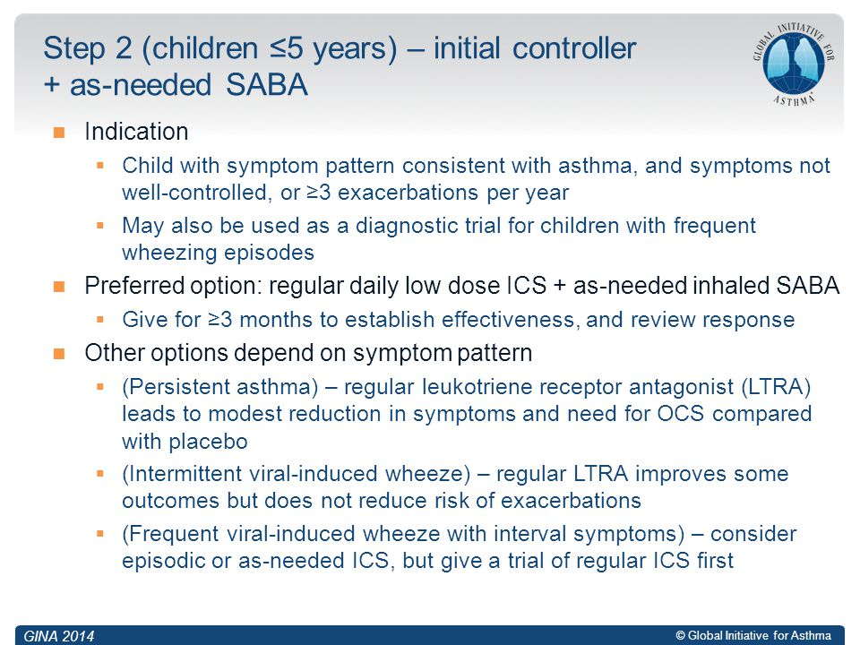 © Global Initiative for Asthma Indication  Child with symptom pattern consistent with asthma, and symptoms not well-controlled, or ≥3 exacerbations p