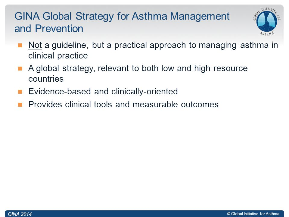 © Global Initiative for Asthma Not a guideline, but a practical approach to managing asthma in clinical practice A global strategy, relevant to both low and high resource countries Evidence-based and clinically-oriented Provides clinical tools and measurable outcomes GINA Global Strategy for Asthma Management and Prevention GINA 2014