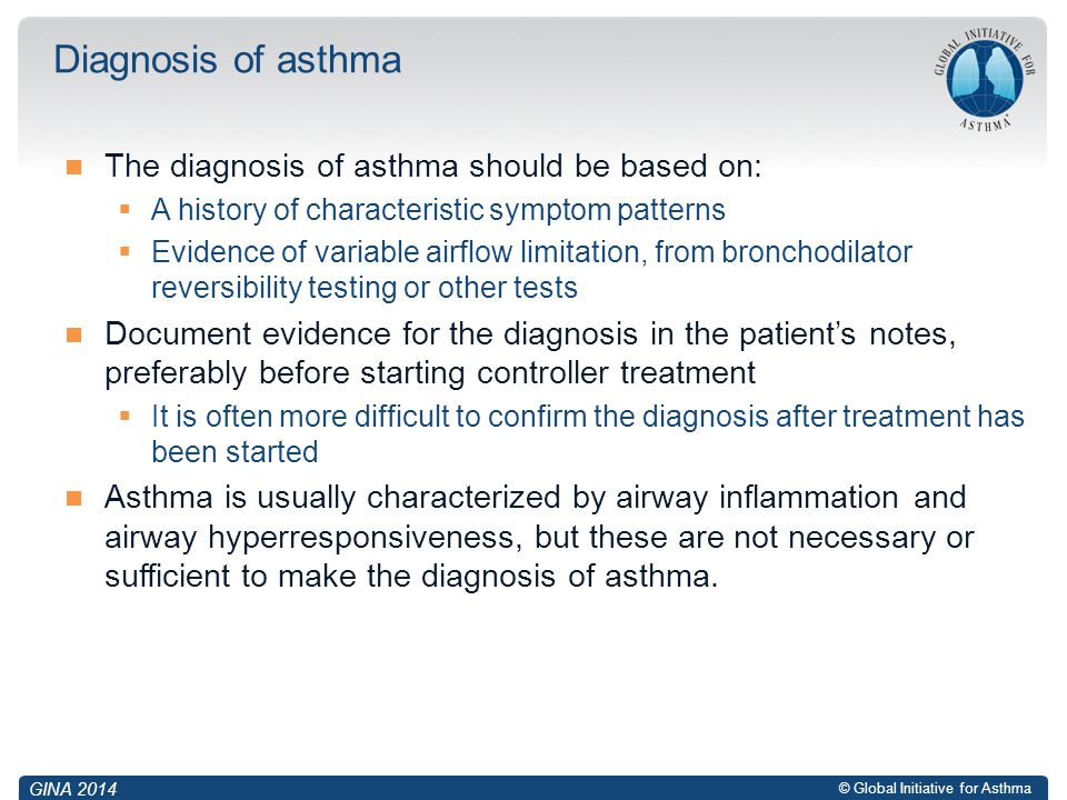 © Global Initiative for Asthma The diagnosis of asthma should be based on:  A history of characteristic symptom patterns  Evidence of variable airfl