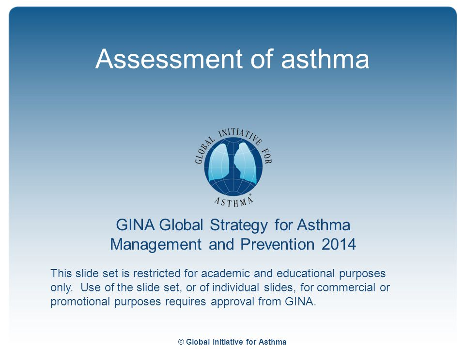 © Global Initiative for Asthma GINA Global Strategy for Asthma Management and Prevention 2014 This slide set is restricted for academic and educationa