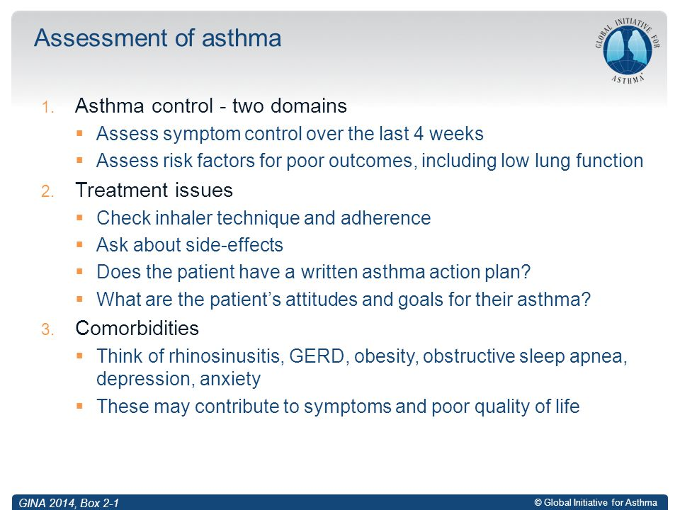 © Global Initiative for Asthma 1. Asthma control - two domains  Assess symptom control over the last 4 weeks  Assess risk factors for poor outcomes,