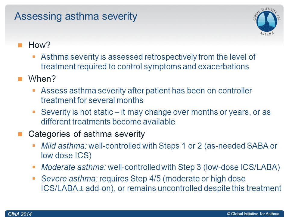 © Global Initiative for Asthma How?  Asthma severity is assessed retrospectively from the level of treatment required to control symptoms and exacerb