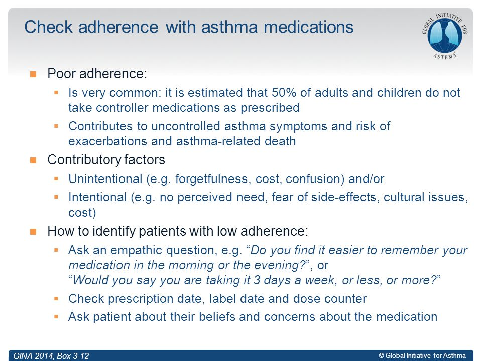 © Global Initiative for Asthma Poor adherence:  Is very common: it is estimated that 50% of adults and children do not take controller medications as