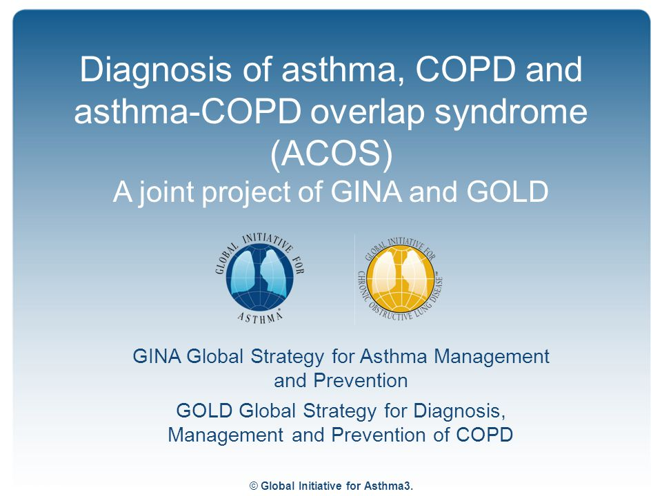 © Global Initiative for Asthma3. GINA Global Strategy for Asthma Management and Prevention GOLD Global Strategy for Diagnosis, Management and Preventi