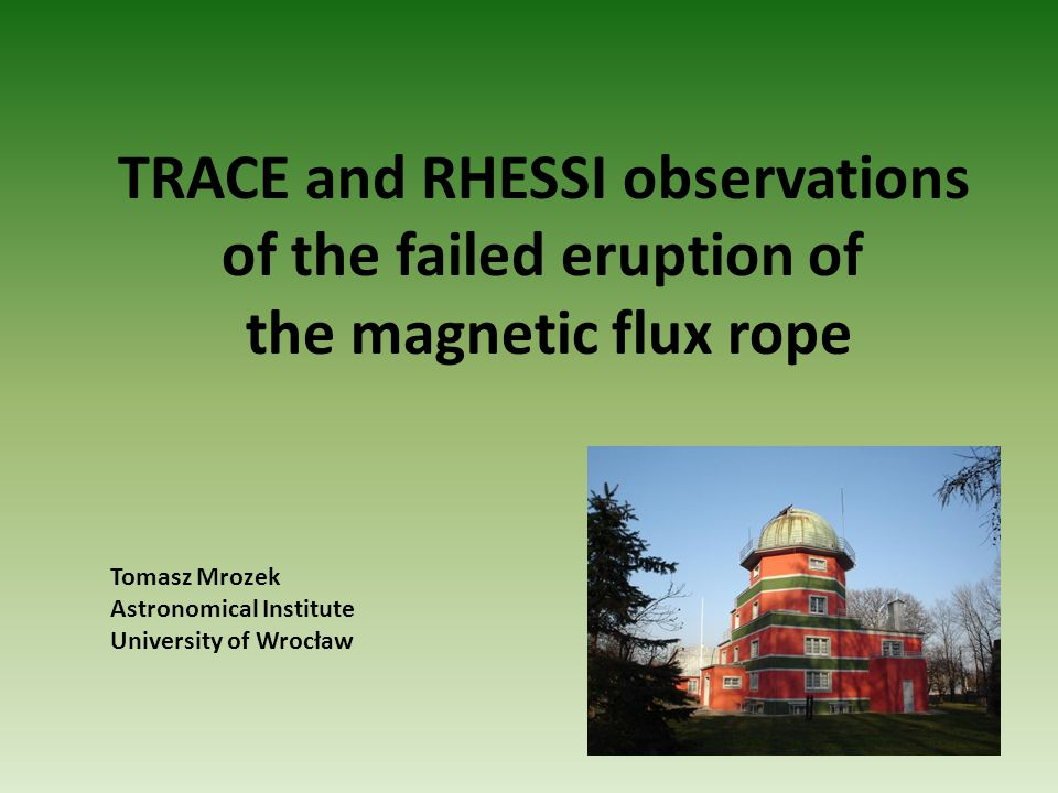 TRACE and RHESSI observations of the failed eruption of the magnetic flux rope Tomasz Mrozek Astronomical Institute University of Wrocław