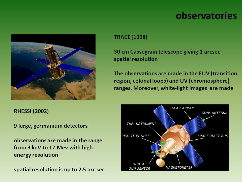 observatories RHESSI (2002) 9 large, germanium detectors observations are made in the range from 3 keV to 17 Mev with high energy resolution spatial resolution is up to 2.5 arc sec TRACE (1998) 30 cm Cassegrain telescope giving 1 arcsec spatial resolution The observations are made in the EUV (transition region, colonal loops) and UV (chromosphere) ranges.