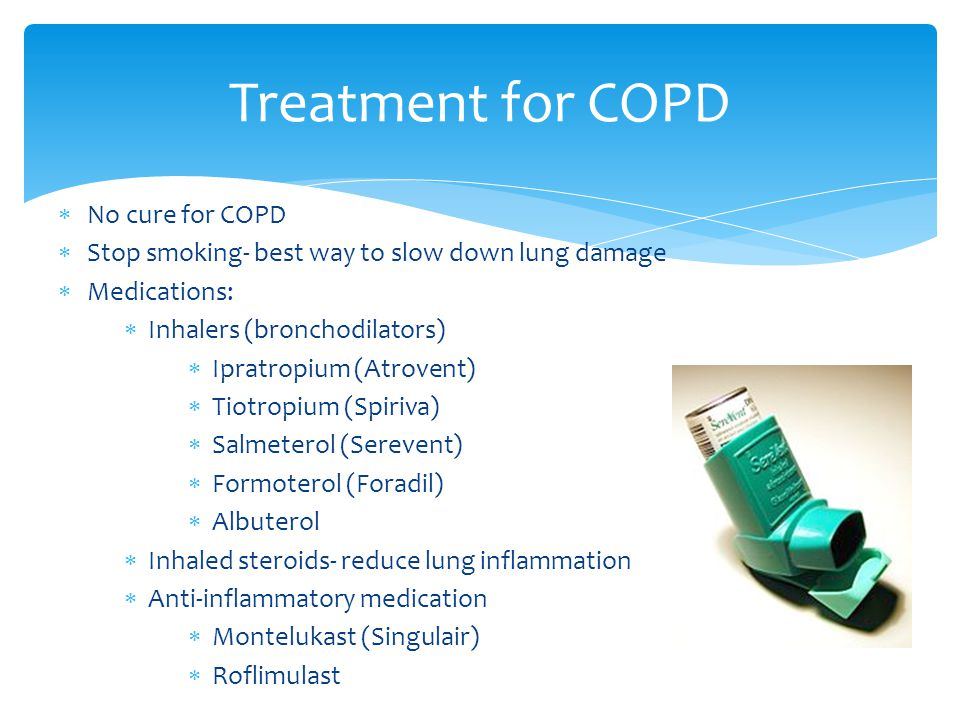  No cure for COPD  Stop smoking- best way to slow down lung damage  Medications:  Inhalers (bronchodilators)  Ipratropium (Atrovent)  Tiotropium (Spiriva)  Salmeterol (Serevent)  Formoterol (Foradil)  Albuterol  Inhaled steroids- reduce lung inflammation  Anti-inflammatory medication  Montelukast (Singulair)  Roflimulast Treatment for COPD