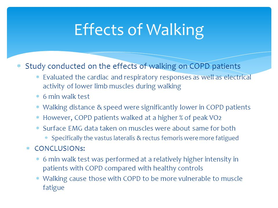  Study conducted on the effects of walking on COPD patients  Evaluated the cardiac and respiratory responses as well as electrical activity of lower limb muscles during walking  6 min walk test  Walking distance & speed were significantly lower in COPD patients  However, COPD patients walked at a higher % of peak VO2  Surface EMG data taken on muscles were about same for both  Specifically the vastus lateralis & rectus femoris were more fatigued  CONCLUSIONs:  6 min walk test was performed at a relatively higher intensity in patients with COPD compared with healthy controls  Walking cause those with COPD to be more vulnerable to muscle fatigue Effects of Walking