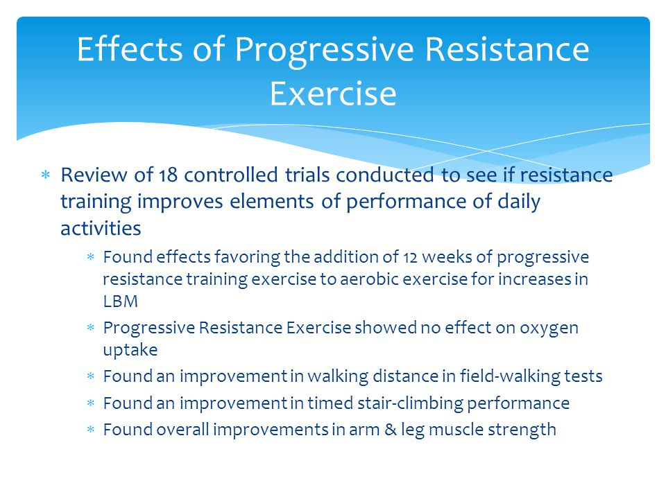  Review of 18 controlled trials conducted to see if resistance training improves elements of performance of daily activities  Found effects favoring the addition of 12 weeks of progressive resistance training exercise to aerobic exercise for increases in LBM  Progressive Resistance Exercise showed no effect on oxygen uptake  Found an improvement in walking distance in field-walking tests  Found an improvement in timed stair-climbing performance  Found overall improvements in arm & leg muscle strength Effects of Progressive Resistance Exercise