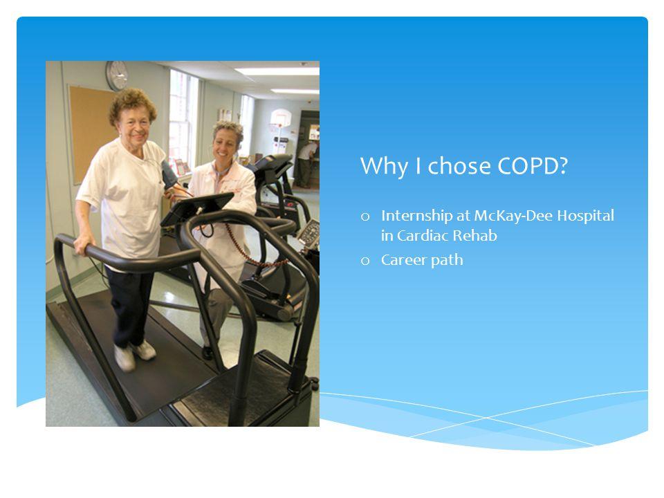 Why I chose COPD o Internship at McKay-Dee Hospital in Cardiac Rehab o Career path