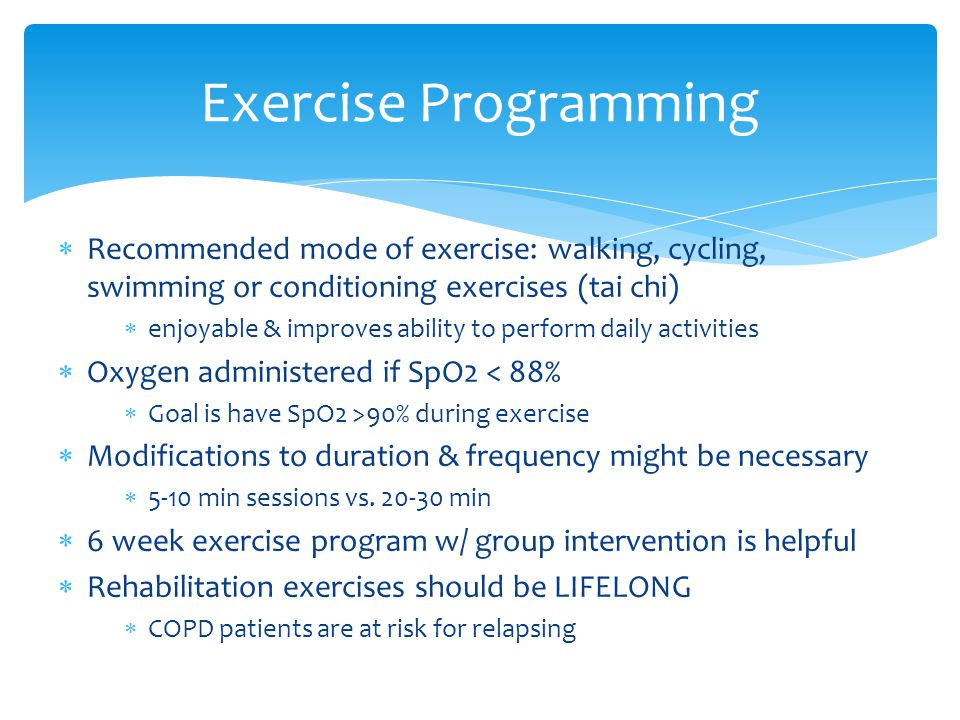  Recommended mode of exercise: walking, cycling, swimming or conditioning exercises (tai chi)  enjoyable & improves ability to perform daily activities  Oxygen administered if SpO2 < 88%  Goal is have SpO2 >90% during exercise  Modifications to duration & frequency might be necessary  5-10 min sessions vs.
