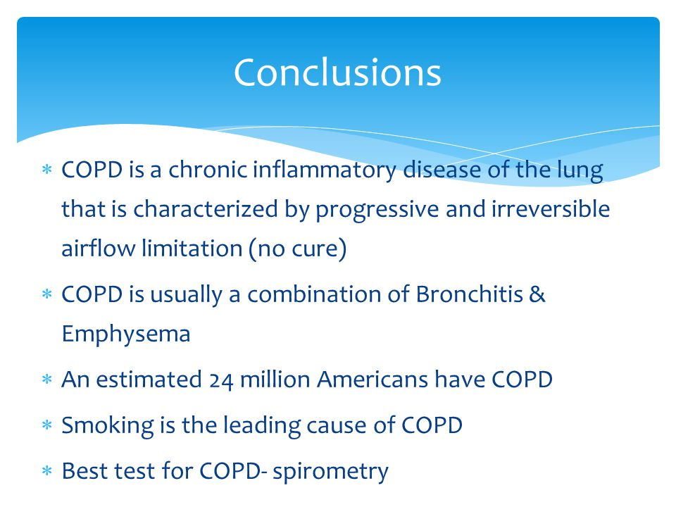  COPD is a chronic inflammatory disease of the lung that is characterized by progressive and irreversible airflow limitation (no cure)  COPD is usually a combination of Bronchitis & Emphysema  An estimated 24 million Americans have COPD  Smoking is the leading cause of COPD  Best test for COPD- spirometry Conclusions
