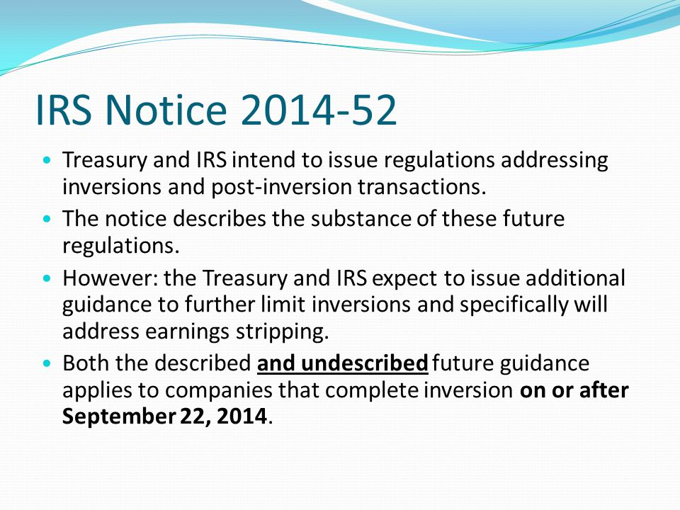 IRS Notice 2014-52 Treasury and IRS intend to issue regulations addressing inversions and post-inversion transactions.