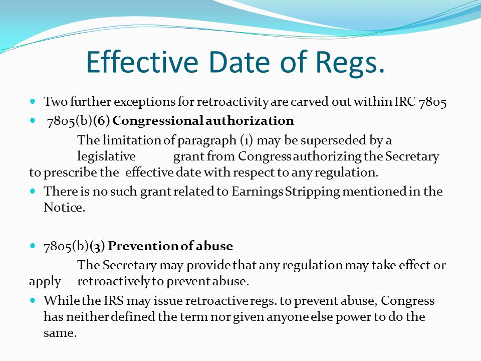 Two further exceptions for retroactivity are carved out within IRC 7805 7805(b)(6) Congressional authorization The limitation of paragraph (1) may be superseded by a legislative grant from Congress authorizing the Secretary to prescribe the effective date with respect to any regulation.