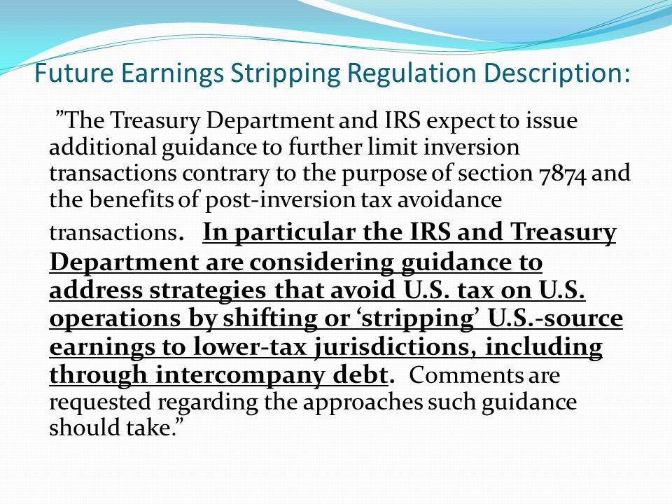 Future Earnings Stripping Regulation Description: The Treasury Department and IRS expect to issue additional guidance to further limit inversion transactions contrary to the purpose of section 7874 and the benefits of post-inversion tax avoidance transactions.