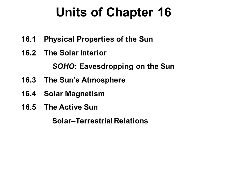 16.1Physical Properties of the Sun 16.2The Solar Interior SOHO: Eavesdropping on the Sun 16.3The Sun's Atmosphere 16.4Solar Magnetism 16.5The Active S