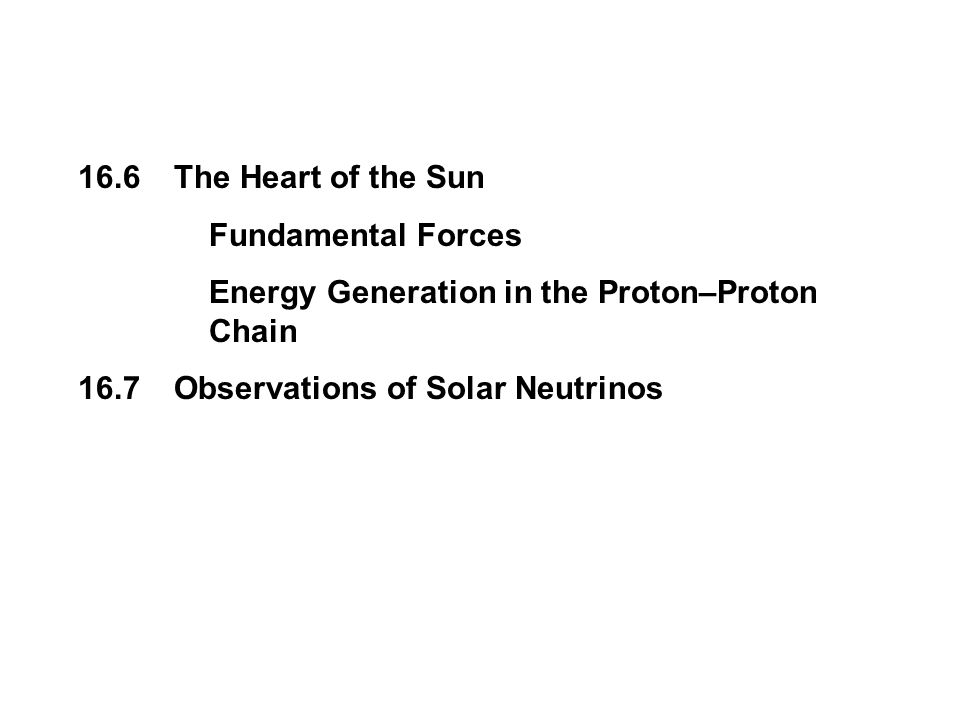 16.6The Heart of the Sun Fundamental Forces Energy Generation in the Proton–Proton Chain 16.7Observations of Solar Neutrinos