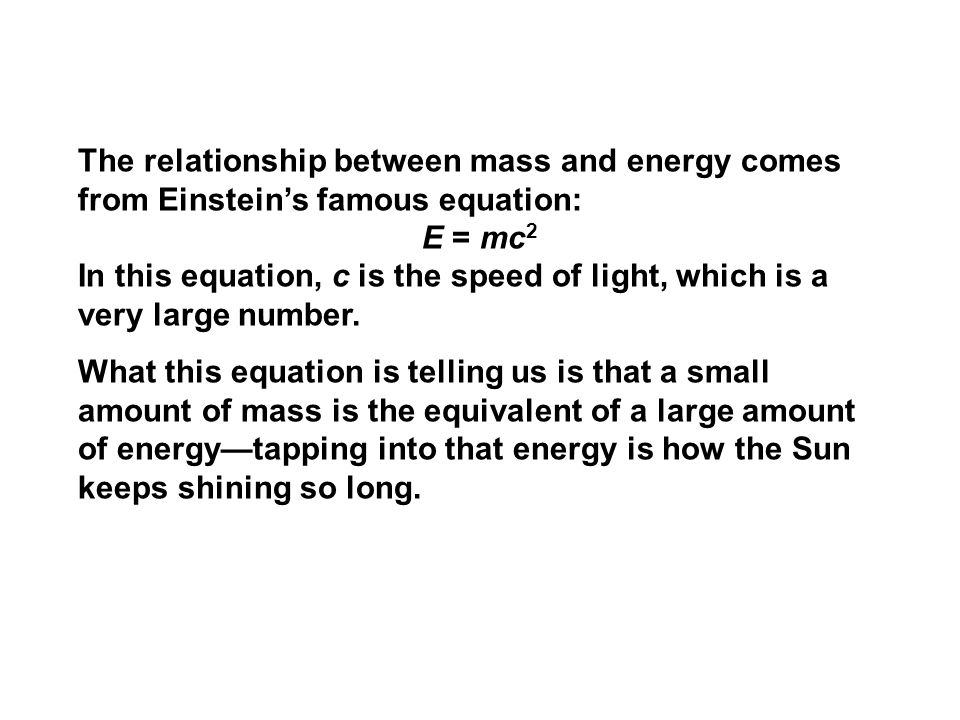 The relationship between mass and energy comes from Einstein's famous equation: E = mc 2 In this equation, c is the speed of light, which is a very la