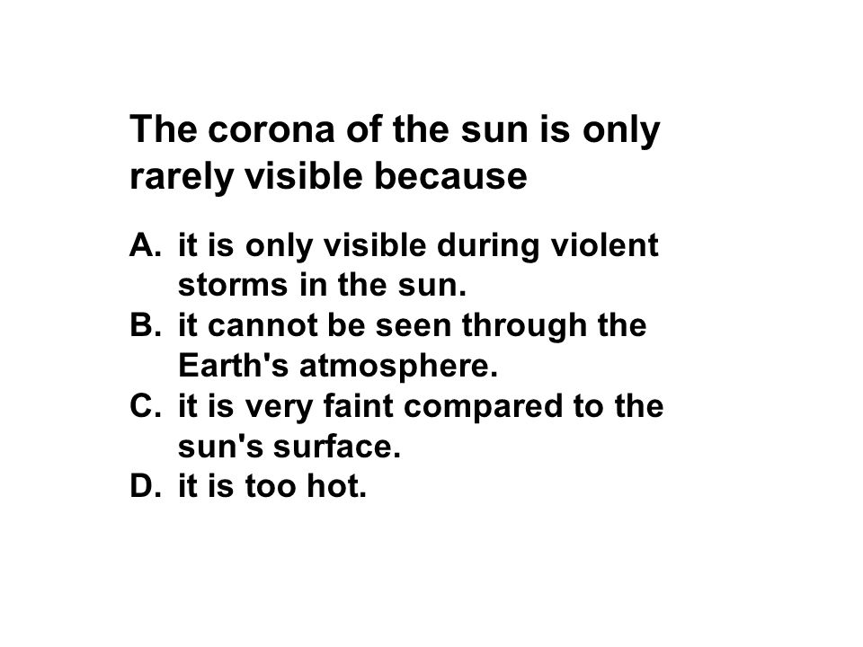 The corona of the sun is only rarely visible because A.it is only visible during violent storms in the sun. B.it cannot be seen through the Earth's at