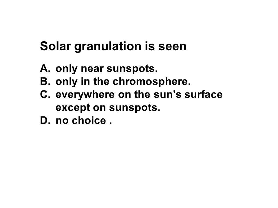 Solar granulation is seen A.only near sunspots. B.only in the chromosphere. C.everywhere on the sun's surface except on sunspots. D.no choice.