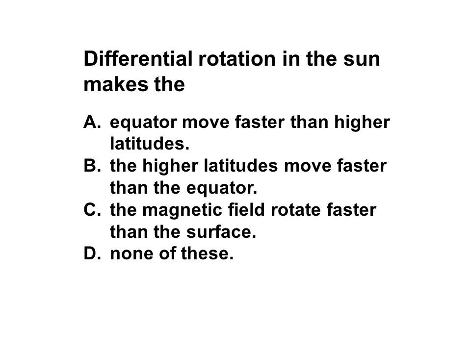 Differential rotation in the sun makes the A.equator move faster than higher latitudes. B.the higher latitudes move faster than the equator. C.the mag