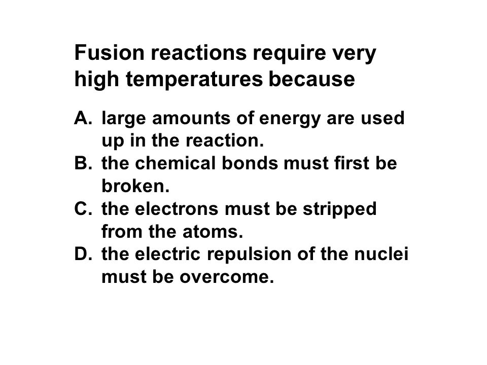 Fusion reactions require very high temperatures because A.large amounts of energy are used up in the reaction. B.the chemical bonds must first be brok
