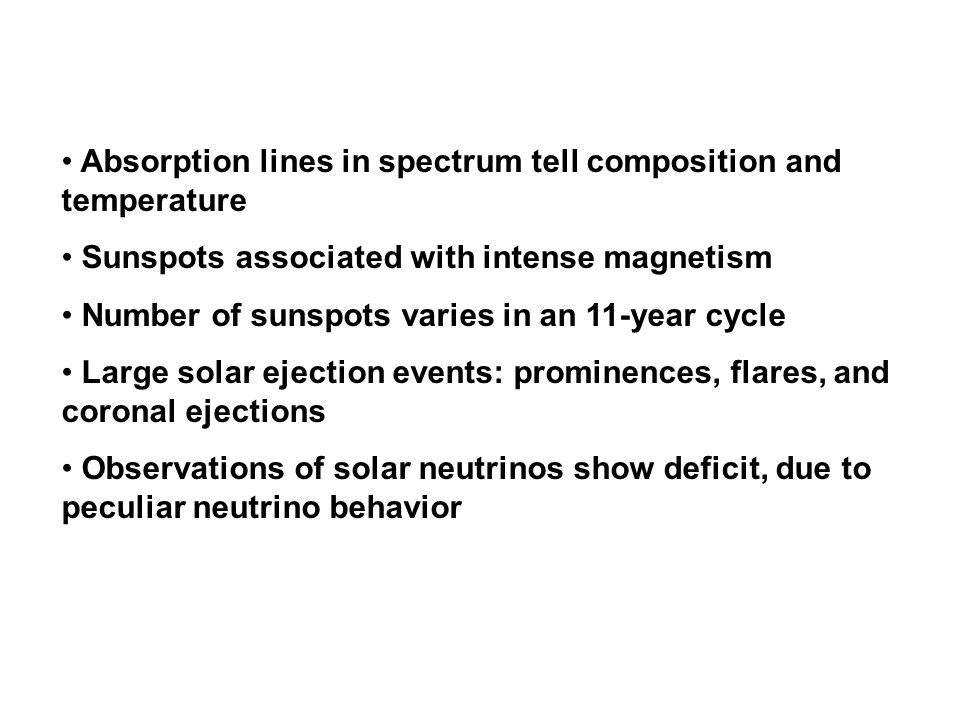 Absorption lines in spectrum tell composition and temperature Sunspots associated with intense magnetism Number of sunspots varies in an 11-year cycle