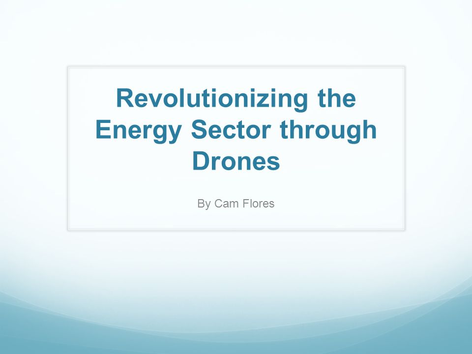 Revolutionizing the Energy Sector through Drones By Cam Flores