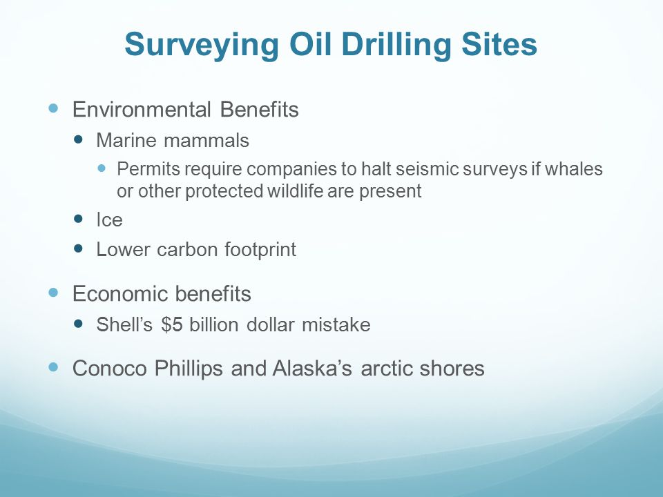 Surveying Oil Drilling Sites Environmental Benefits Marine mammals Permits require companies to halt seismic surveys if whales or other protected wildlife are present Ice Lower carbon footprint Economic benefits Shell's $5 billion dollar mistake Conoco Phillips and Alaska's arctic shores