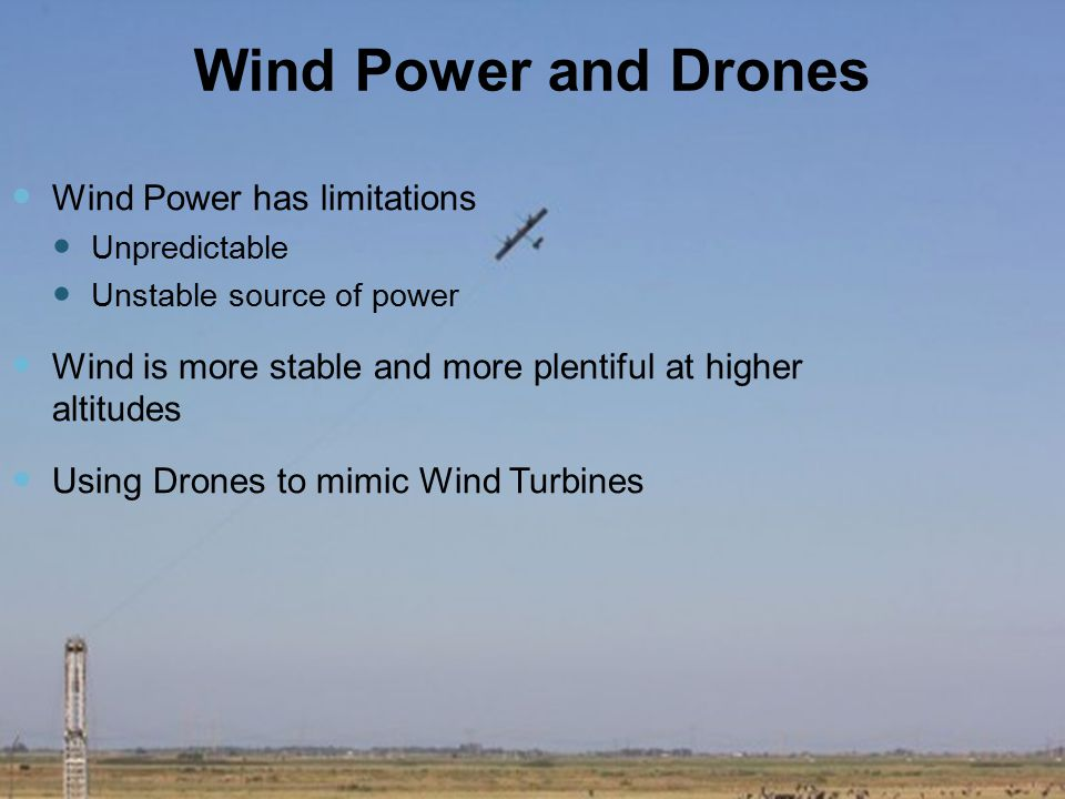 Wind Power and Drones Wind Power has limitations Unpredictable Unstable source of power Wind is more stable and more plentiful at higher altitudes Using Drones to mimic Wind Turbines
