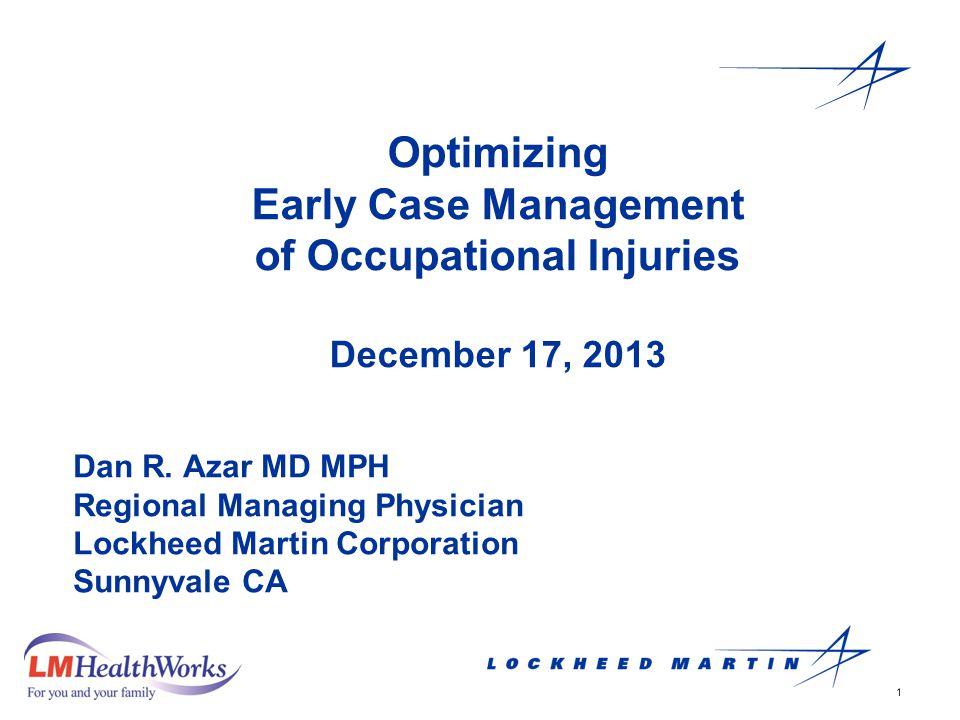 1 Optimizing Early Case Management of Occupational Injuries December 17, 2013 Dan R. Azar MD MPH Regional Managing Physician Lockheed Martin Corporati