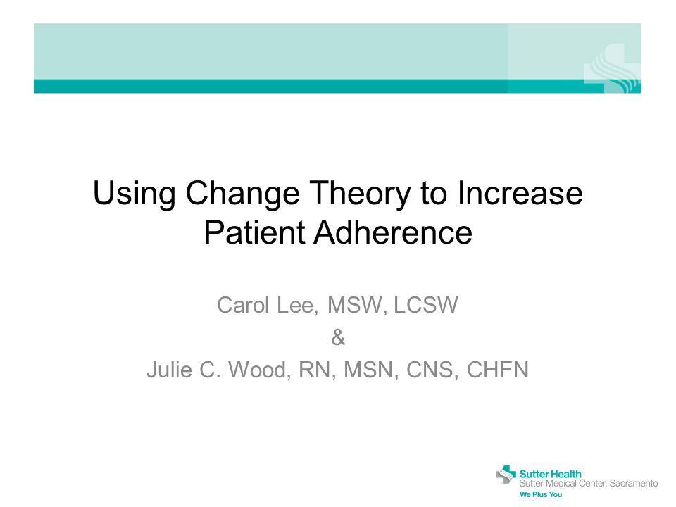 Using Change Theory to Increase Patient Adherence Carol Lee, MSW, LCSW & Julie C.