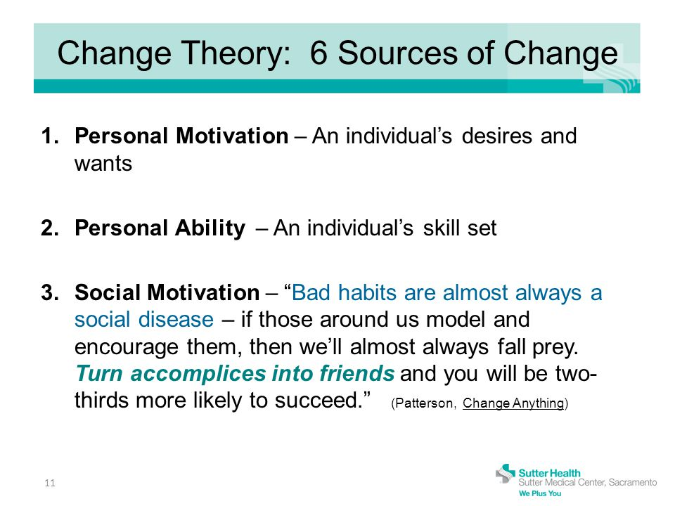 Change Theory: 6 Sources of Change 1.Personal Motivation – An individual's desires and wants 2.Personal Ability – An individual's skill set 3.Social Motivation – Bad habits are almost always a social disease – if those around us model and encourage them, then we'll almost always fall prey.