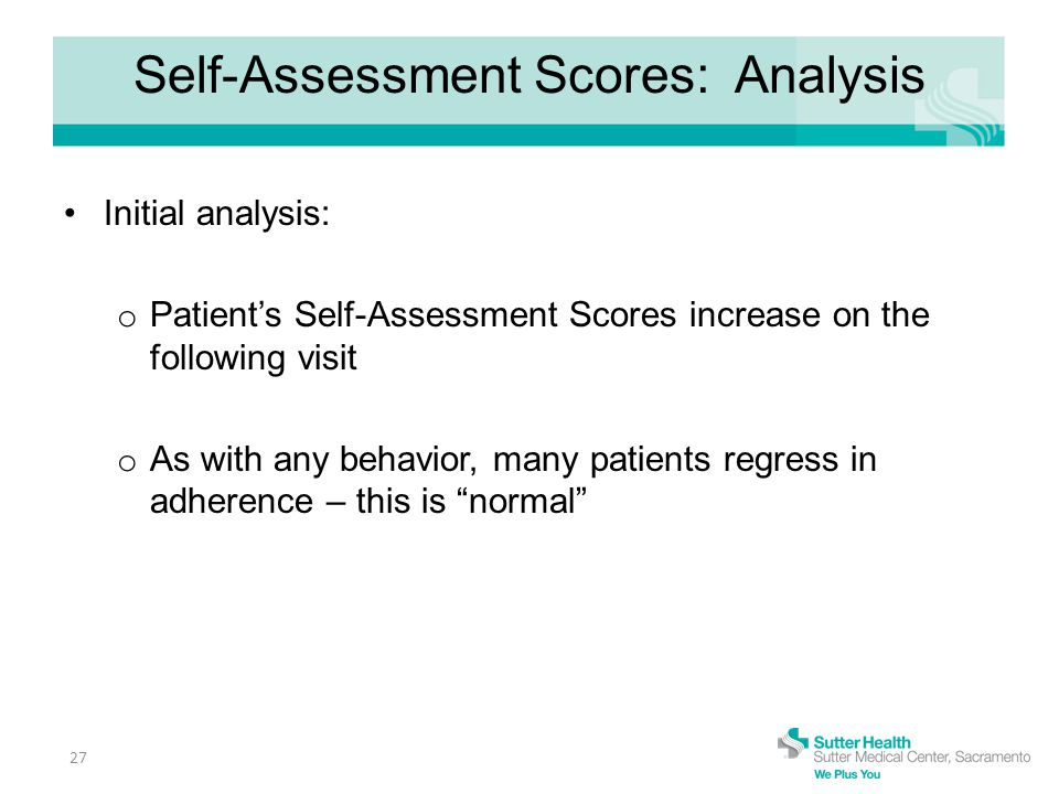 Self-Assessment Scores: Analysis Initial analysis: o Patient's Self-Assessment Scores increase on the following visit o As with any behavior, many patients regress in adherence – this is normal 27