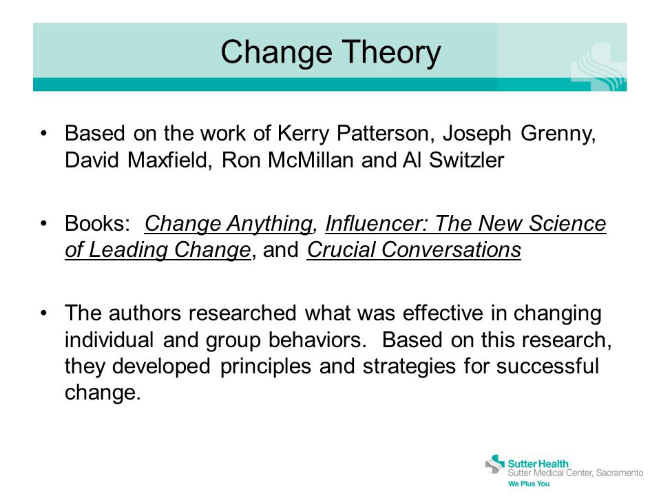 Change Theory Based on the work of Kerry Patterson, Joseph Grenny, David Maxfield, Ron McMillan and Al Switzler Books: Change Anything, Influencer: The New Science of Leading Change, and Crucial Conversations The authors researched what was effective in changing individual and group behaviors.