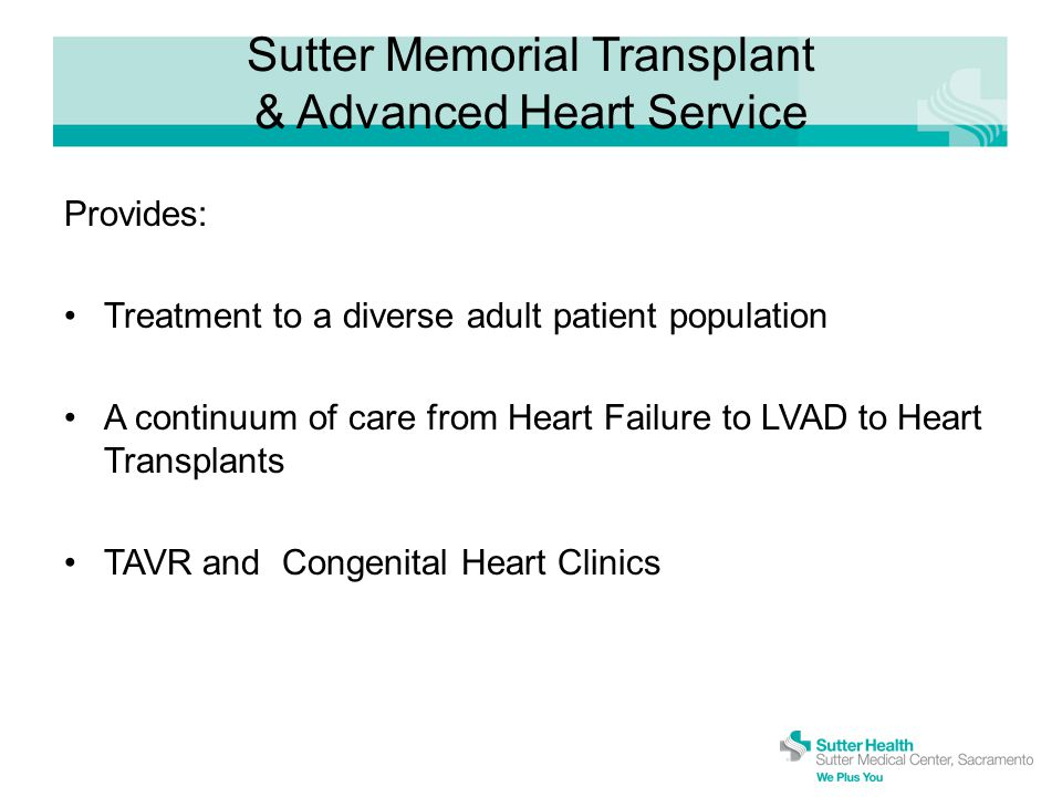 Sutter Memorial Transplant & Advanced Heart Service Provides: Treatment to a diverse adult patient population A continuum of care from Heart Failure to LVAD to Heart Transplants TAVR and Congenital Heart Clinics