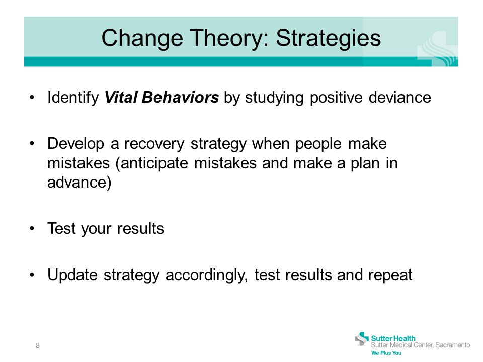 Change Theory: Strategies Identify Vital Behaviors by studying positive deviance Develop a recovery strategy when people make mistakes (anticipate mistakes and make a plan in advance) Test your results Update strategy accordingly, test results and repeat 8