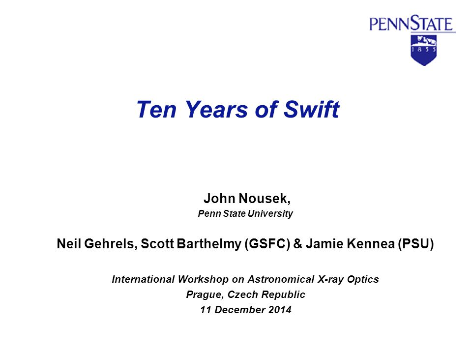 Ten Years of Swift John Nousek, Penn State University Neil Gehrels, Scott Barthelmy (GSFC) & Jamie Kennea (PSU) International Workshop on Astronomical
