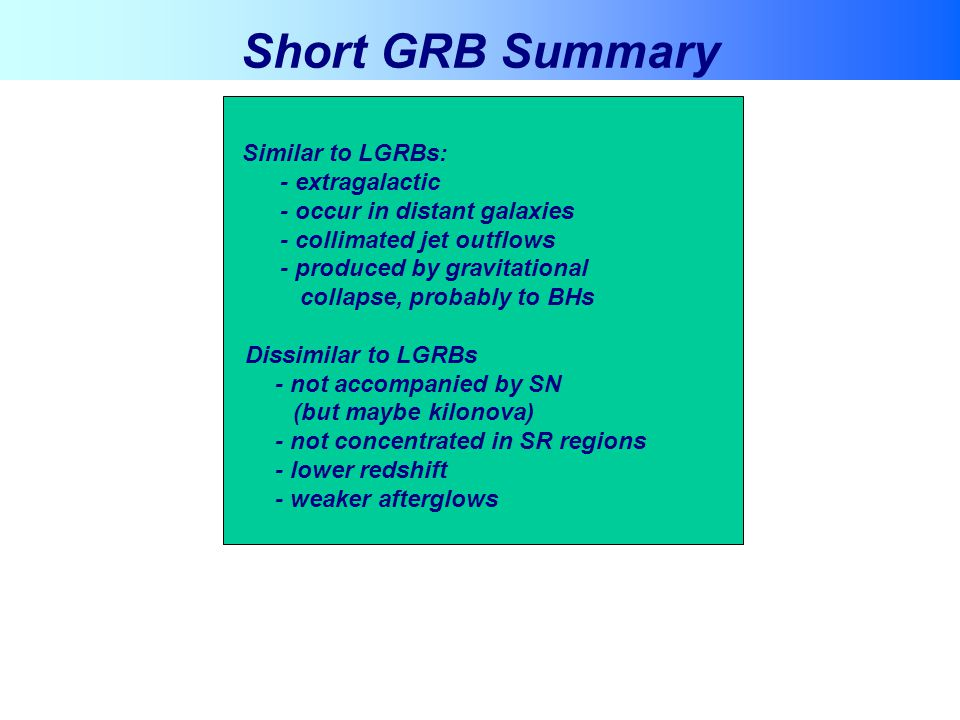 Short GRB Summary Similar to LGRBs: - extragalactic - occur in distant galaxies - collimated jet outflows - produced by gravitational collapse, probab
