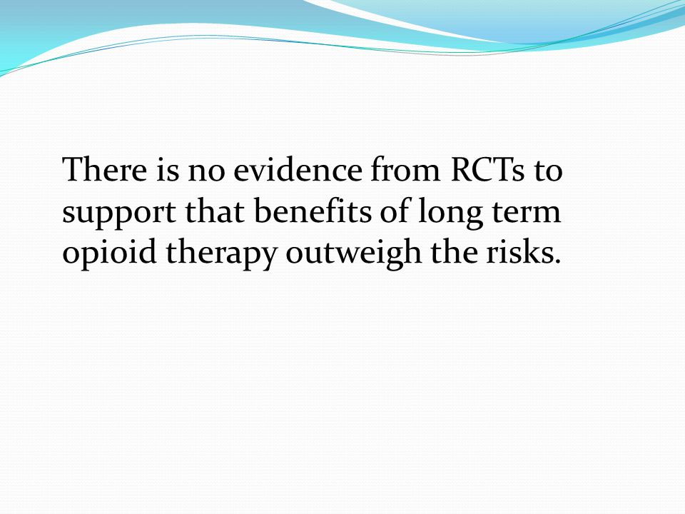 There is no evidence from RCTs to support that benefits of long term opioid therapy outweigh the risks.