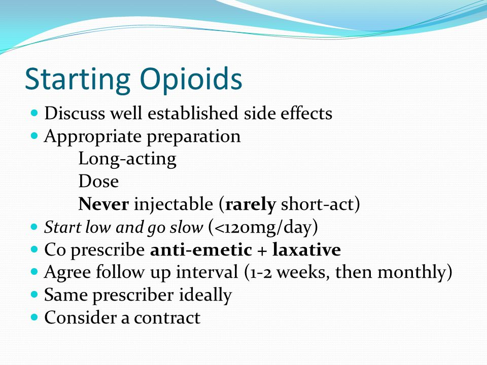 Starting Opioids Discuss well established side effects Appropriate preparation Long-acting Dose Never injectable (rarely short-act) Start low and go slow (<120mg/day) Co prescribe anti-emetic + laxative Agree follow up interval (1-2 weeks, then monthly) Same prescriber ideally Consider a contract