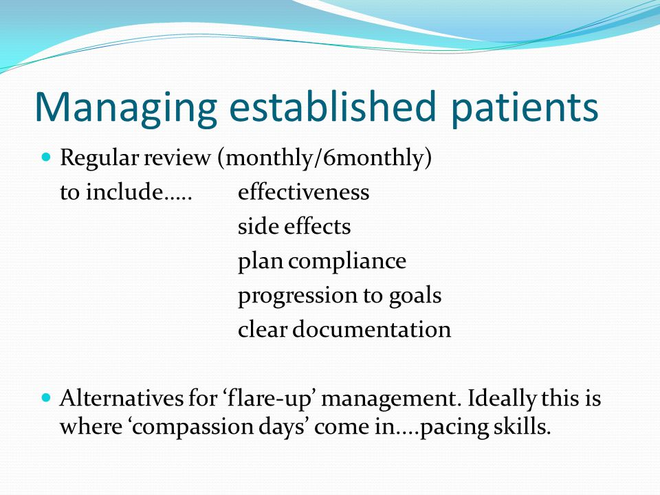 Managing established patients Regular review (monthly/6monthly) to include…..effectiveness side effects plan compliance progression to goals clear doc